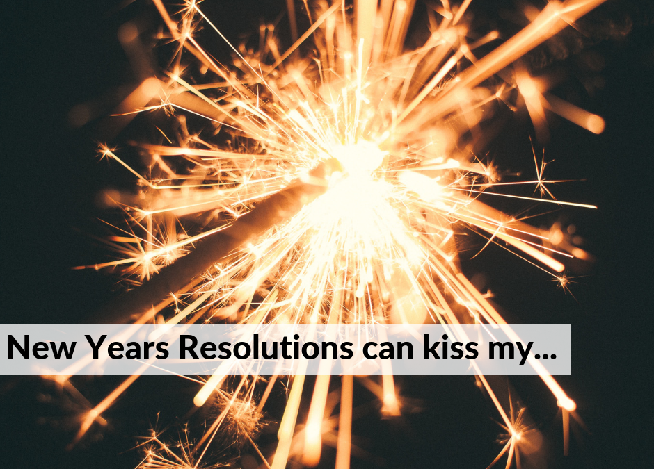New Year's Resolutions Can Kiss My A**!